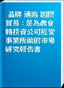 品牌 通路 國際貿易 : 是為農會轉投資公司經營事業所做的市場研究報告書