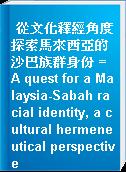 從文化釋經角度探索馬來西亞的沙巴族群身份 = A quest for a Malaysia-Sabah racial identity, a cultural hermeneutical perspective