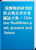 漢傳佛教研究的過去現在未來會議論文集 = Chinese Buddhism:past, present and future