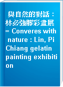 與自然的對話 : 林必強膠彩畫展 = Converes with nature : Lin, Pi Chiang gelatin painting exhibition