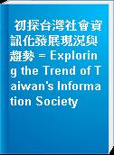 初探台灣社會資訊化發展現況與趨勢 = Exploring the Trend of Taiwan