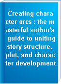 Creating character arcs : the masterful author