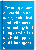 Creating a human world : a new psychological and religious anthropology in dialogue with Freud, Heidegger, and Kierkegaard