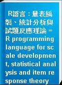 R語言 : 量表編製、統計分析與試題反應理論 = R programming language for scale development, statistical analysis and item response theory