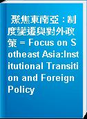 聚焦東南亞 : 制度變遷與對外政策 = Focus on Sotheast Asia:Institutional Transition and Foreign Policy