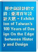 歷史與設計的交鋒 : 臺灣百年設計大展 = Exhibition of Taiwan