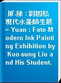 原.緣 : 劉國松現代水墨師生展 = Yuan : Fate-Modern Ink Painting Exhibition by Kuo-sung Liu and His Student.