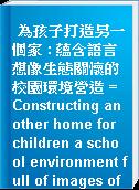 為孩子打造另一個家 : 蘊含語言想像生態關懷的校園環境營造 = Constructing another home for children a school environment full of images of languages, various imaginations and ecological relationships