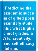 Predicting the academic success of gifted postsecondary students : what high school grades, SATs, creativity, and self-efficacy tells us