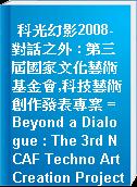 科光幻影2008-對話之外 : 第三屆國家文化藝術基金會,科技藝術創作發表專案 = Beyond a Dialogue : The 3rd NCAF Techno Art Creation Project