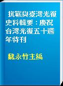 抗戰與臺灣光復史料輯要 : 慶祝台灣光復五十週年特刊