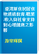 臺灣原住民居住地透過教育.職業.收入與社會支持對心理健康之影響