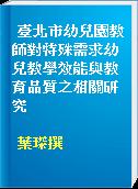 臺北市幼兒園教師對特殊需求幼兒教學效能與教育品質之相關研究