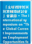 """「全球視障菁英就業輔導研討會」會議錄 = The international symposium on """"The Global Current Improvements on Employment Opportunities for the Visually Impaired"""" nov.7-9,2003,Taipei Taiwan"""