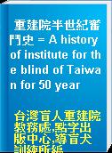 重建院半世紀奮鬥史 = A history of institute for the blind of Taiwan for 50 year