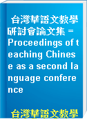 台灣華語文教學研討會論文集 = Proceedings of teaching Chinese as a second language conference