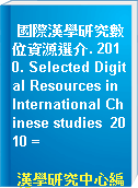 國際漢學研究數位資源選介. 2010. Selected Digital Resources in International Chinese studies  2010 =
