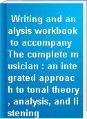 Writing and analysis workbook to accompany The complete musician : an integrated approach to tonal theory, analysis, and listening