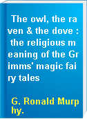 The owl, the raven & the dove : the religious meaning of the Grimms