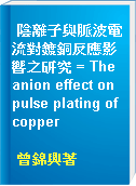 陰離子與脈波電流對鍍銅反應影響之研究 = The anion effect on pulse plating of copper