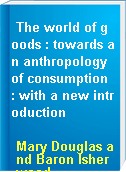 The world of goods : towards an anthropology of consumption : with a new introduction