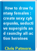 How to draw fantasy females :  create sexy cyberpunks, seductive supergirls and raunchy all-action heroines