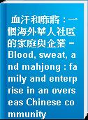 血汗和麻將 : 一個海外華人社區的家庭與企業 = Blood, sweat, and mahjong : family and enterprise in an overseas Chinese community