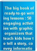 The big book of ready-to-go writing lessons : 50 engaging activities with graphic organizers that teach kids how to tell a story, convey information, describe, persuade, & more!