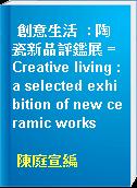 創意生活  : 陶瓷新品評鑑展 = Creative living : a selected exhibition of new ceramic works