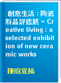 創意生活 : 陶瓷新品評鑑展 = Creative living : a selected exhibition of new ceramic works