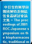 中日生物藥學與傳統藥物及機能性食品研討會論文集 = The proceedings of 2001 ROC-Japanese symposium on the biopharmaceutic, traditional medicine and functional food