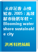 水岸花香 永續城市. 2005 : 高雄都市發展年報 = Blooming watershore sustainable city