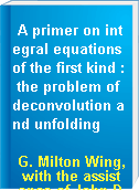 A primer on integral equations of the first kind : the problem of deconvolution and unfolding
