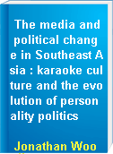 The media and political change in Southeast Asia : karaoke culture and the evolution of personality politics
