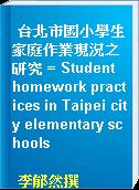 台北市國小學生家庭作業現況之研究 = Student homework practices in Taipei city elementary schools