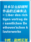 貝多芬全部鋼琴作品的正確奏法 = Liber den richtigen vortrag der samtlichen Beethoven