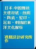 日本.中國傳統文樣符號 : 絲綢、陶瓷、藍印、花布、刺繡的東洋文化解析
