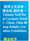 臺灣土生漆味 : 陳金旺.創作集 = Taiwan Soil˙Raw Lacquer Smell : Chen, Chin-Wang Artistic Creation Exhibition