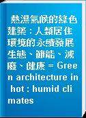 熱濕氣候的綠色建築 : 人類居住環境的永續發展生態、節能、減廢、健康 = Green architecture in hot : humid climates