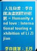 人性與愛 : 李自健油畫國際巡迴展 = Humanity and love : International touring exhibition of Li Zijian