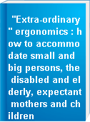"""""""Extra-ordinary"""" ergonomics : how to accommodate small and big persons, the disabled and elderly, expectant mothers and children"""