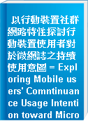 以行動裝置社群網路特性探討行動裝置使用者對於微網誌之持續使用意圖 = Exploring Mobile users