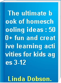 The ultimate book of homeschooling ideas : 500+ fun and creative learning activities for kids ages 3-12