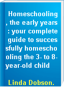 Homeschooling, the early years : your complete guide to successfully homeschooling the 3- to 8-year-old child