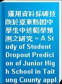 運用資料採礦技術於臺東縣國中學生中途輟學預測之研究 = A Study of Student Dropout Predicion of Junior High School in Taitung County applying Data Mining Techniques