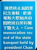 陳總統水扁國宴紀念專輯 : 歡迎哥斯大黎加共和國總統白契科閣下暨夫人 = Commemorative record of the state banquet held by president Chan Shui-bian of the republic of China for president Dr. Abel Pacheco De La Espriella and Fist Lady of the Republic of Costa Rica