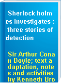 Sherlock holmes investigates : three stories of detection