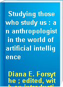 Studying those who study us : an anthropologist in the world of artificial intelligence