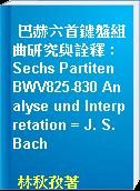 巴赫六首鍵盤組曲研究與詮釋 : Sechs Partiten BWV825-830 Analyse und Interpretation = J. S. Bach