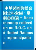 中華民國與聯合國史料彙編 : 重新參與篇 = Documentary collection on R.O.C. and United Nations : reparticipation